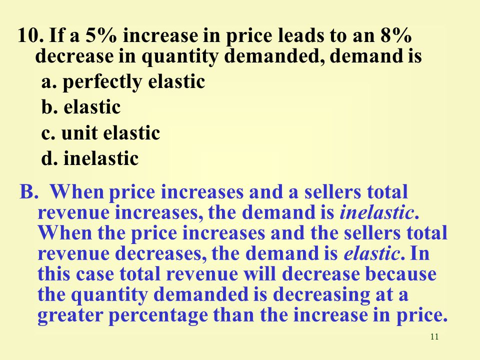 10. If a 5% increase in price leads to an 8% decrease in quantity demanded, demand is