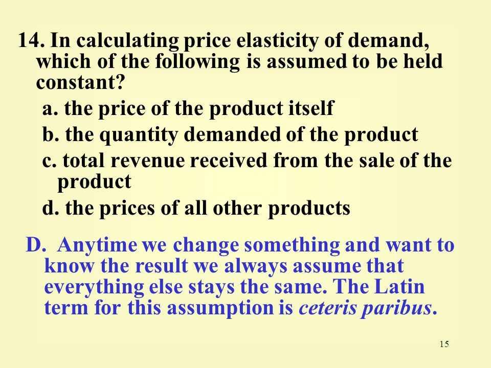 14. In calculating price elasticity of demand, which of the following is assumed to be held constant