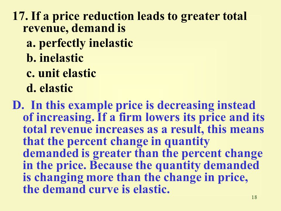 17. If a price reduction leads to greater total revenue, demand is