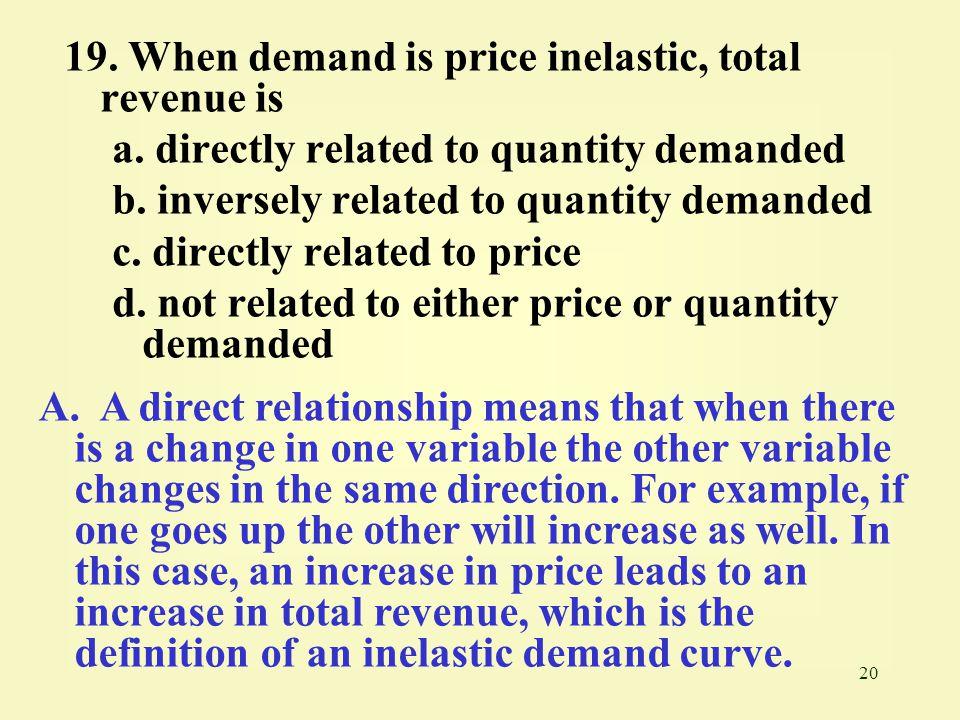 19. When demand is price inelastic, total revenue is