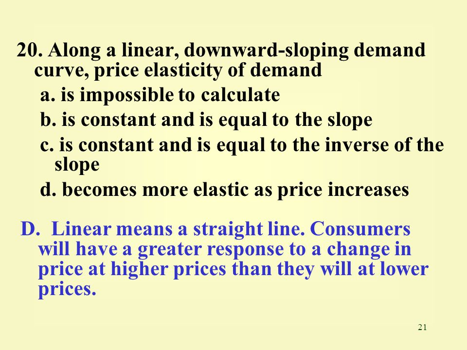 20. Along a linear, downward-sloping demand curve, price elasticity of demand