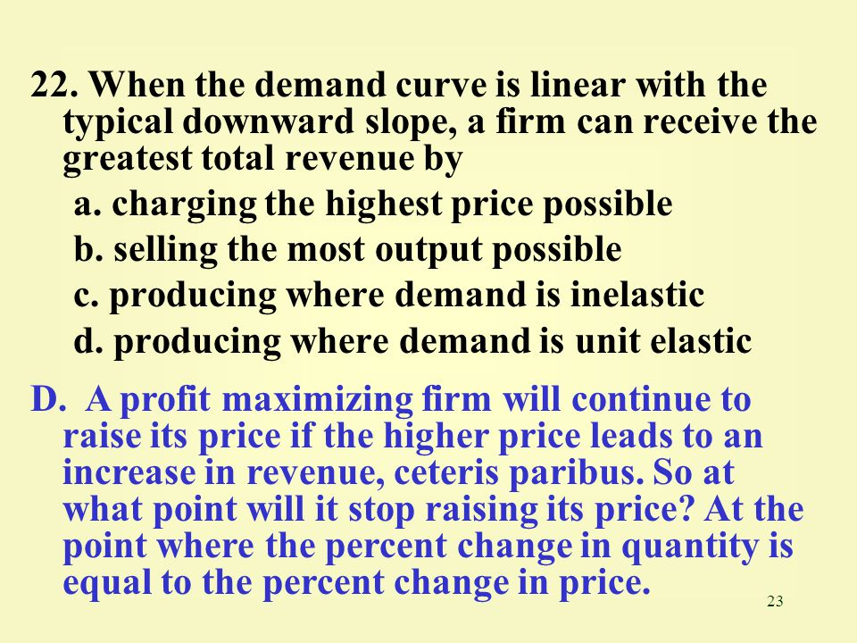 22. When the demand curve is linear with the typical downward slope, a firm can receive the greatest total revenue by