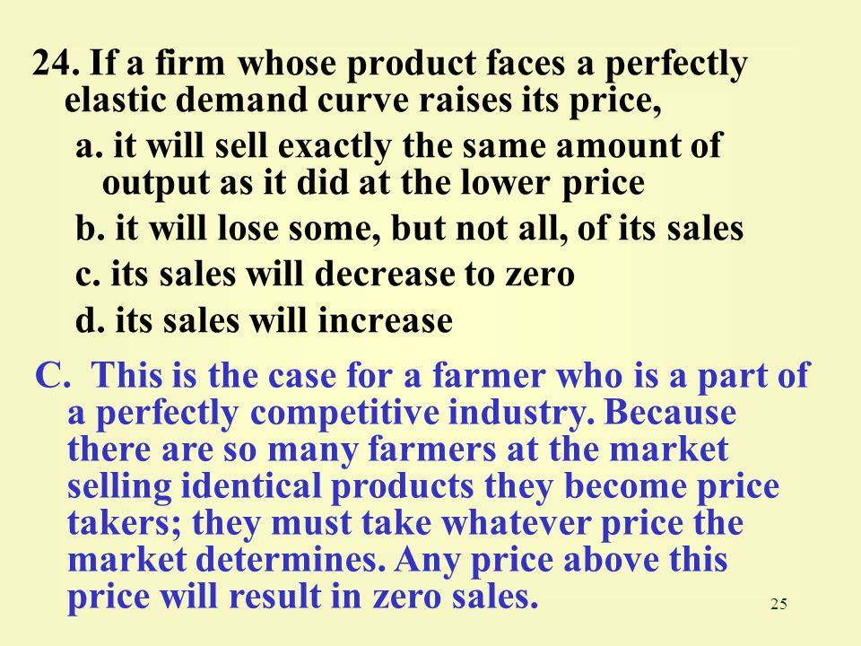 24. If a firm whose product faces a perfectly elastic demand curve raises its price,