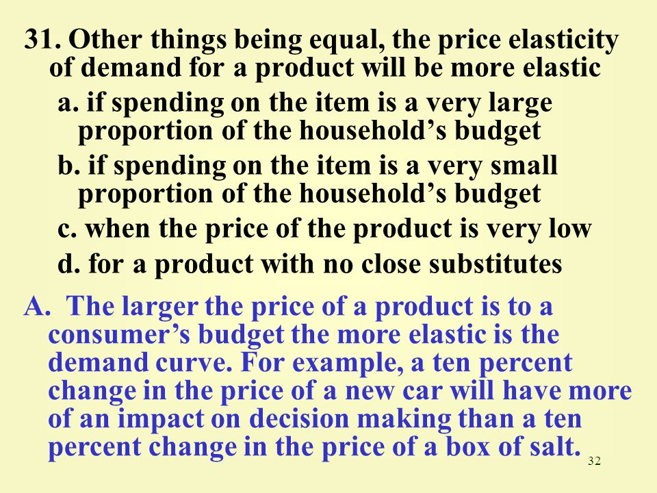 31. Other things being equal, the price elasticity of demand for a product will be more elastic