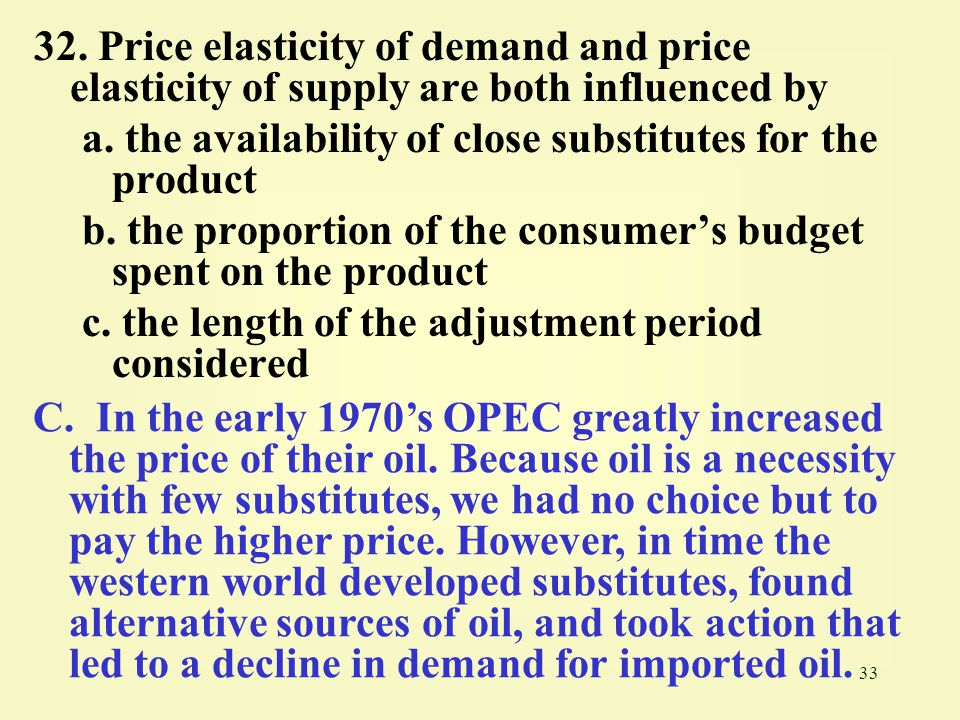 32. Price elasticity of demand and price elasticity of supply are both influenced by