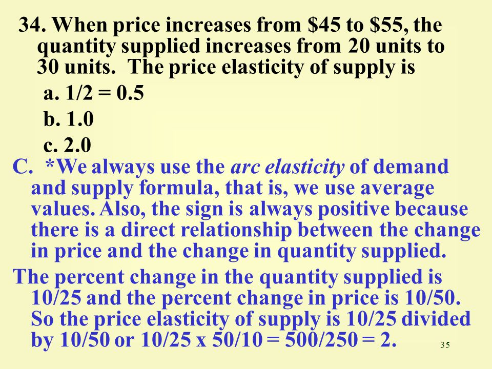 34. When price increases from $45 to $55, the quantity supplied increases from 20 units to 30 units. The price elasticity of supply is