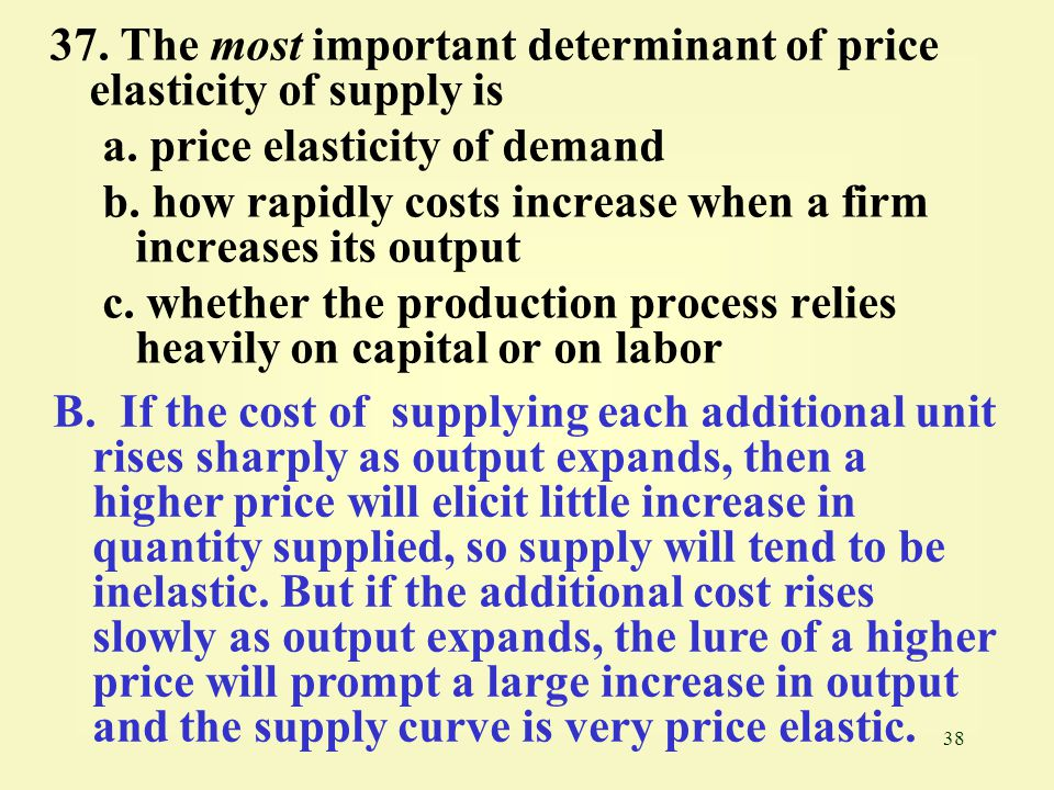 37. The most important determinant of price elasticity of supply is