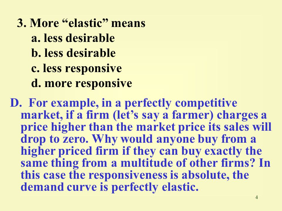 3. More elastic means a. less desirable. b. less desirable. c. less responsive. d. more responsive.