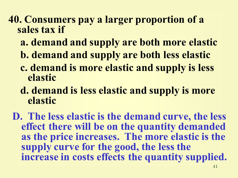 40. Consumers pay a larger proportion of a sales tax if