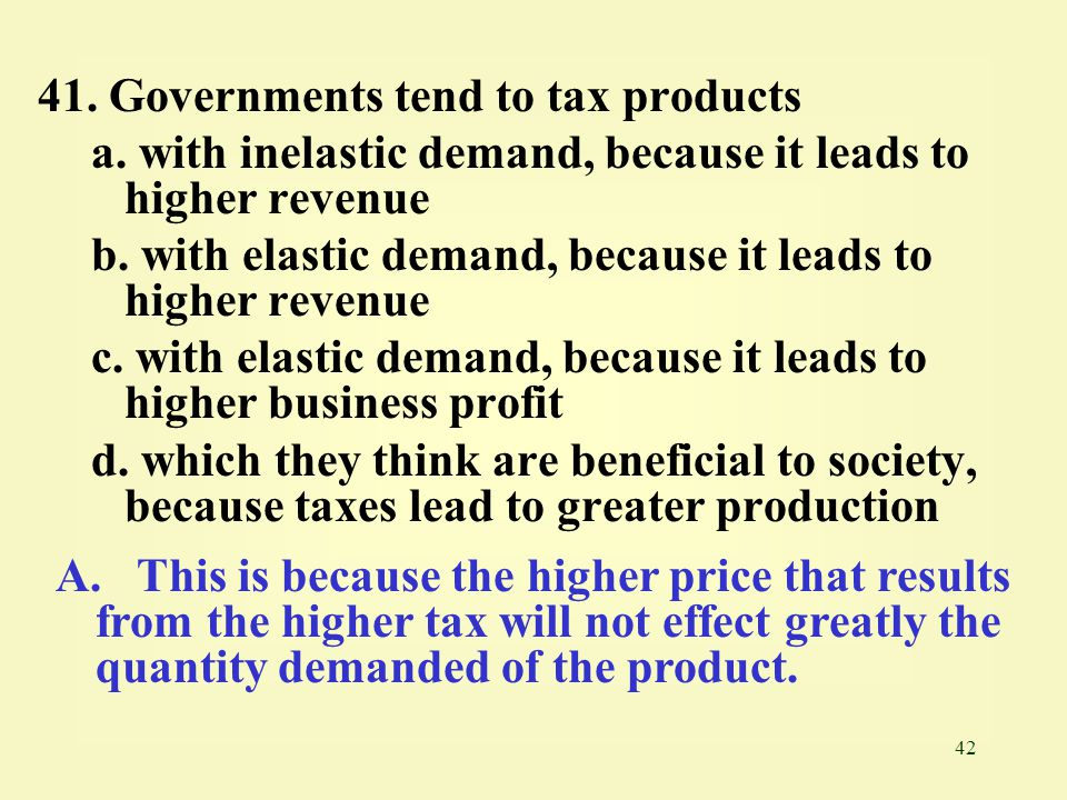 41. Governments tend to tax products