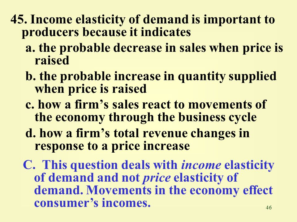 45. Income elasticity of demand is important to producers because it indicates