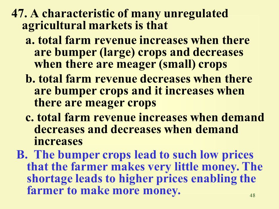 47. A characteristic of many unregulated agricultural markets is that