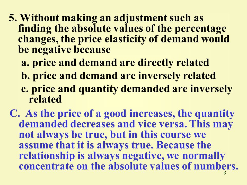 5. Without making an adjustment such as finding the absolute values of the percentage changes, the price elasticity of demand would be negative because