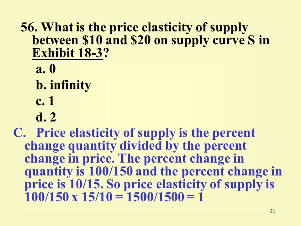 56. What is the price elasticity of supply between $10 and $20 on supply curve S in Exhibit 18-3