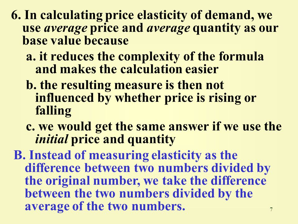 6. In calculating price elasticity of demand, we use average price and average quantity as our base value because