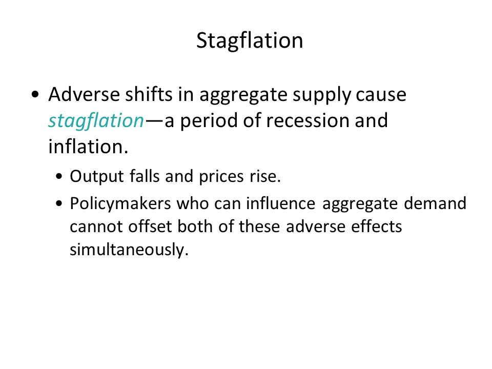 Stagflation Adverse shifts in aggregate supply cause stagflation—a period of recession and inflation.