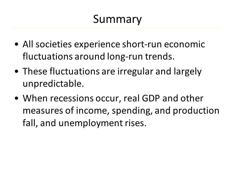 Summary All societies experience short-run economic fluctuations around long-run trends. These fluctuations are irregular and largely unpredictable.
