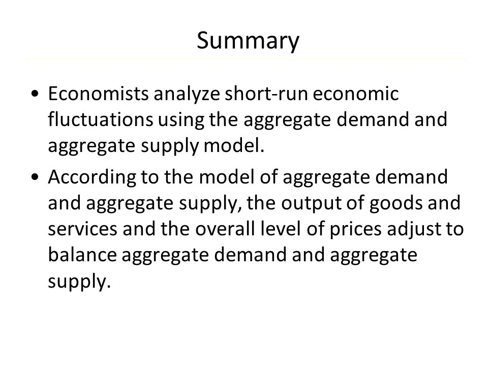 Summary Economists analyze short-run economic fluctuations using the aggregate demand and aggregate supply model.