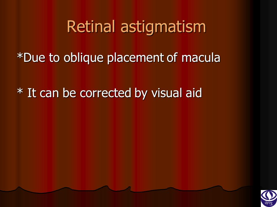 Retinal astigmatism *Due to oblique placement of macula