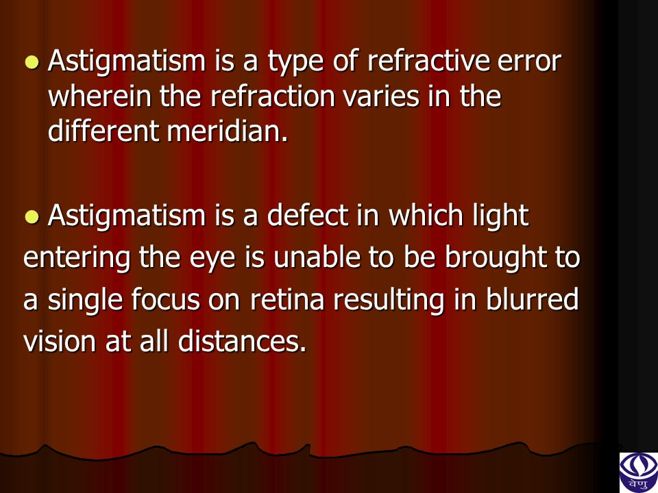 Astigmatism is a type of refractive error wherein the refraction varies in the different meridian.