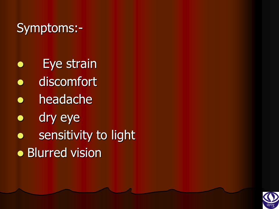 Symptoms:- Eye strain discomfort headache dry eye sensitivity to light Blurred vision
