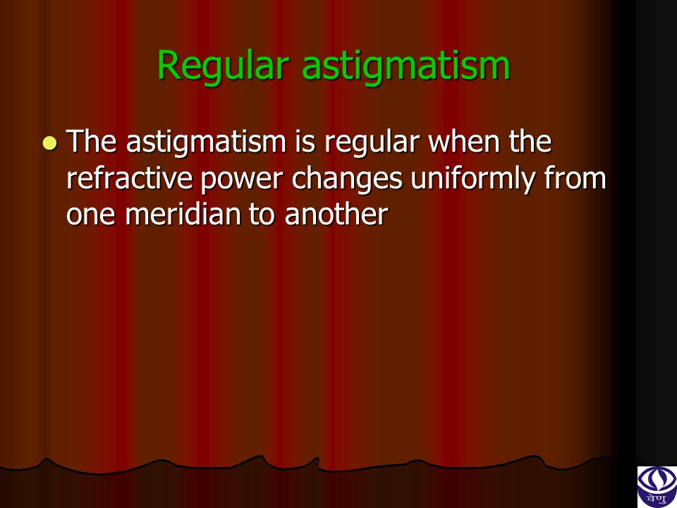 Regular astigmatism The astigmatism is regular when the refractive power changes uniformly from one meridian to another.