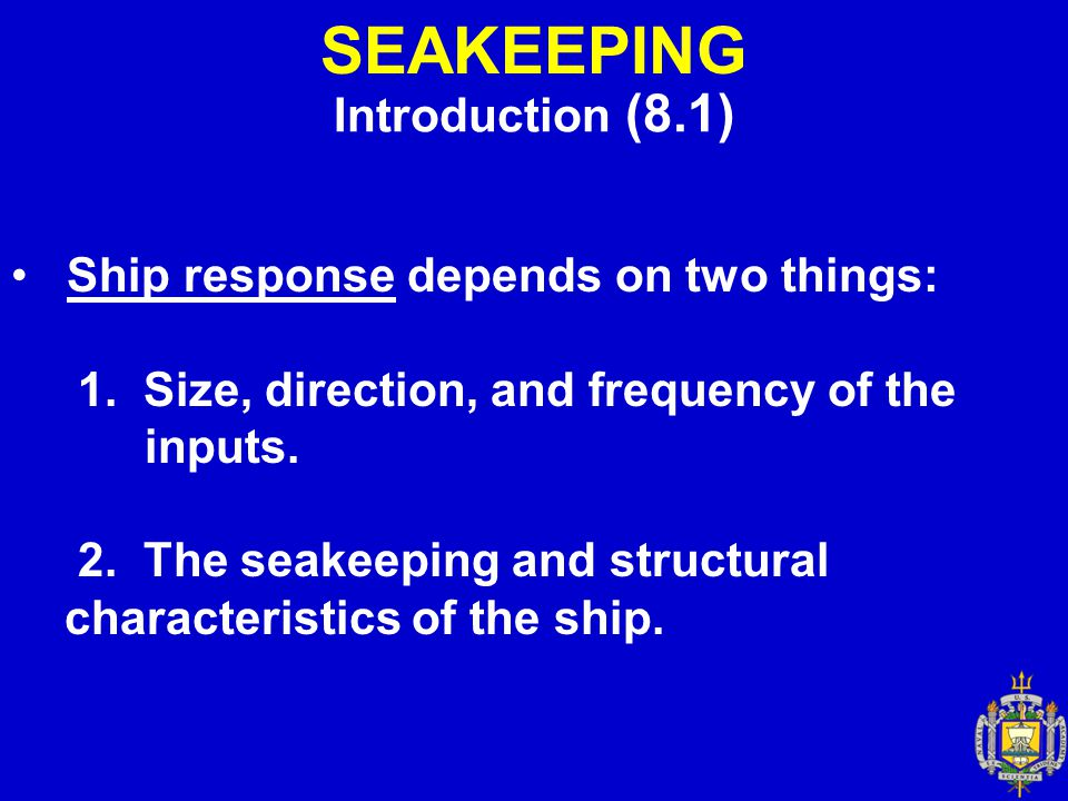 SEAKEEPING Introduction (8.1) Ship response depends on two things: