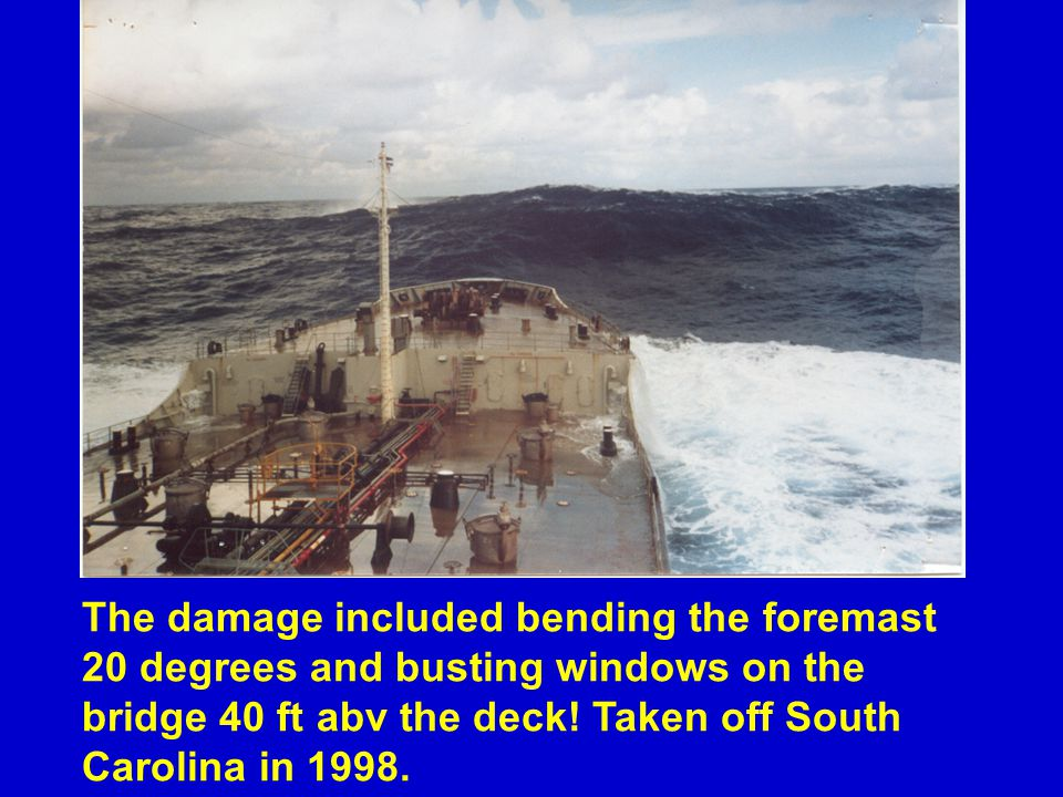 The damage included bending the foremast 20 degrees and busting windows on the bridge 40 ft abv the deck.