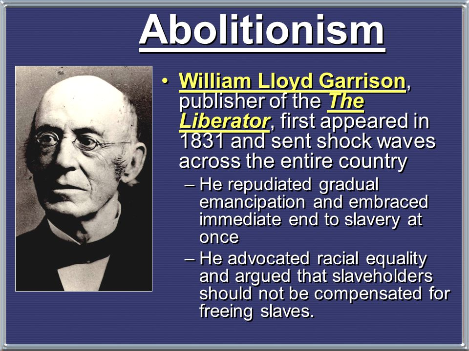 Abolitionism William Lloyd Garrison, publisher of the The Liberator, first appeared in 1831 and sent shock waves across the entire country.