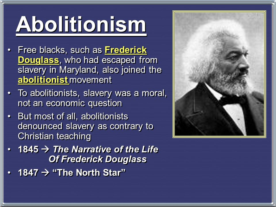 Abolitionism Free blacks, such as Frederick Douglass, who had escaped from slavery in Maryland, also joined the abolitionist movement.
