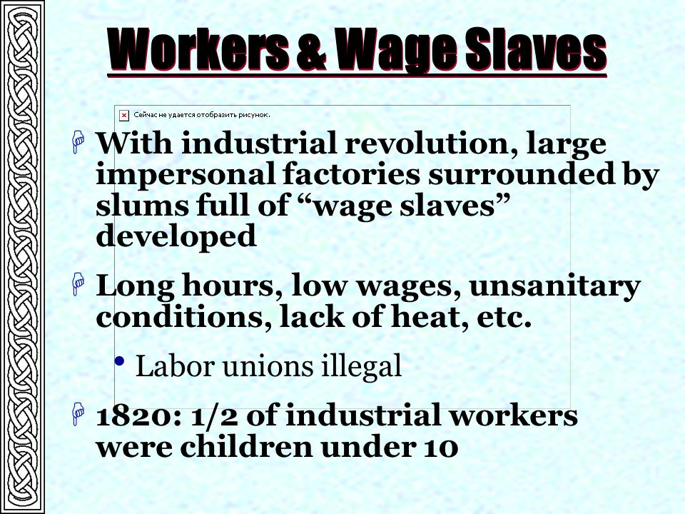 Workers & Wage Slaves With industrial revolution, large impersonal factories surrounded by slums full of wage slaves developed.