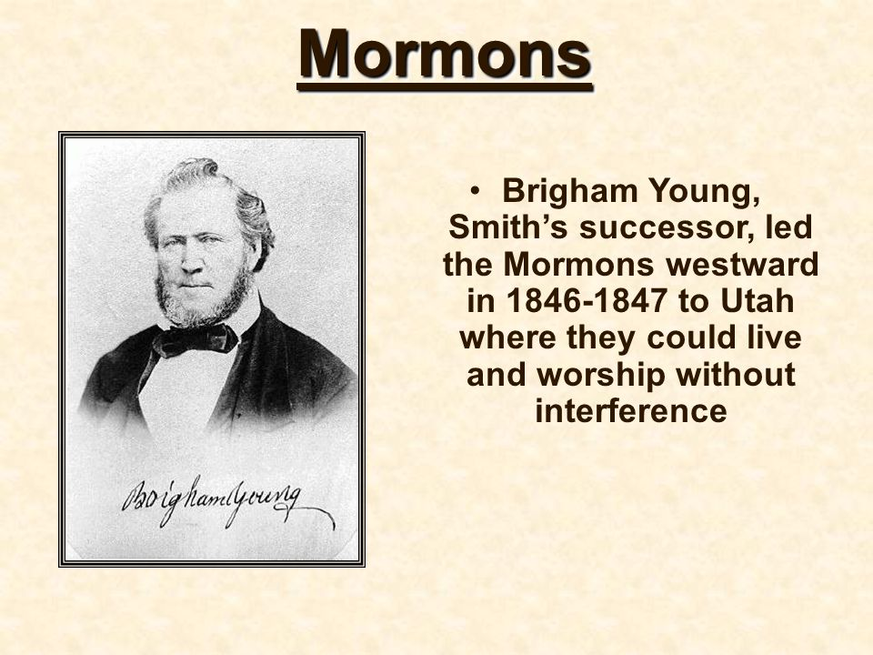 Mormons Brigham Young, Smith's successor, led the Mormons westward in 1846-1847 to Utah where they could live and worship without interference.