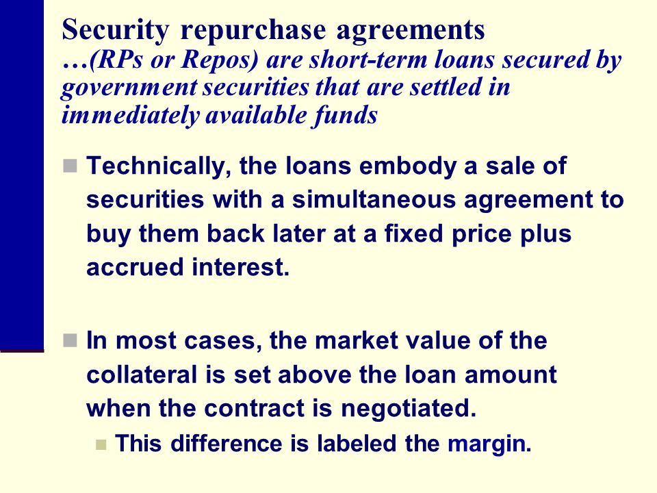 Security repurchase agreements …(RPs or Repos) are short-term loans secured by government securities that are settled in immediately available funds
