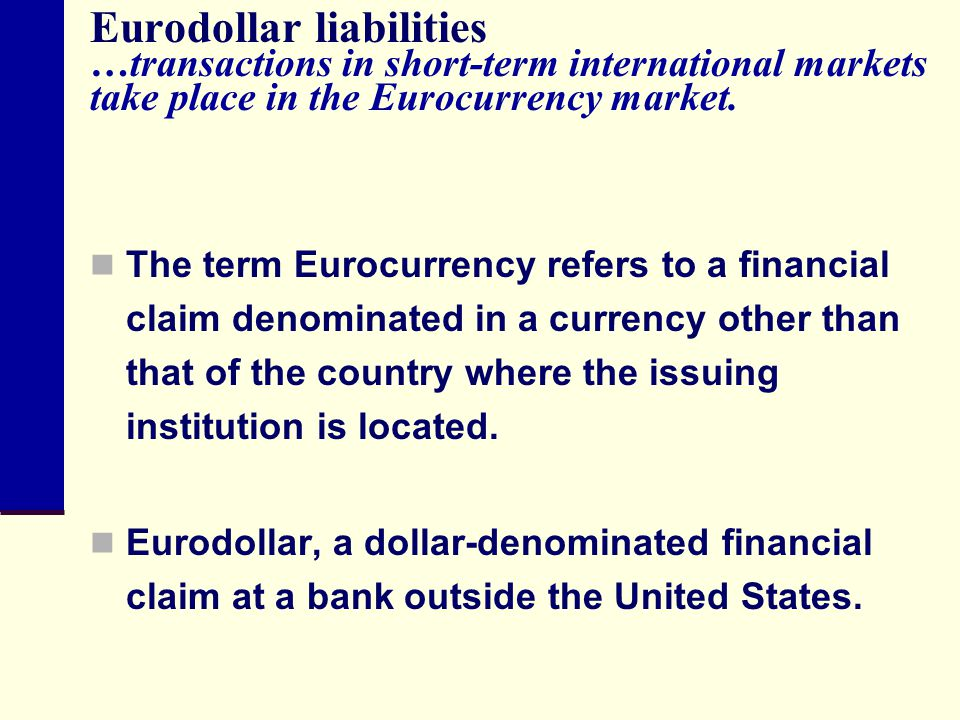 Eurodollar liabilities …transactions in short-term international markets take place in the Eurocurrency market.