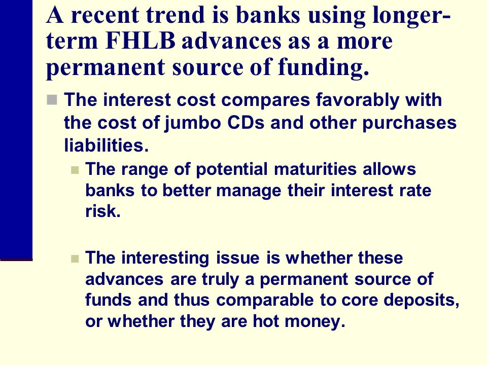 A recent trend is banks using longer-term FHLB advances as a more permanent source of funding.