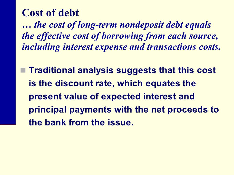 Cost of debt … the cost of long-term nondeposit debt equals the effective cost of borrowing from each source, including interest expense and transactions costs.