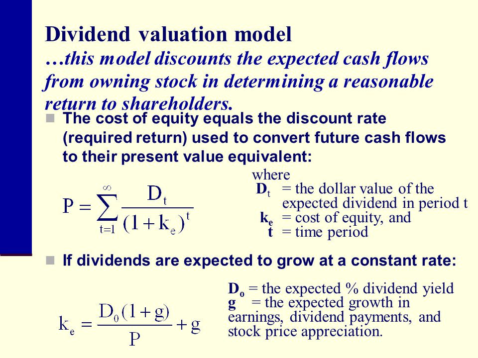 Dividend valuation model …this model discounts the expected cash flows from owning stock in determining a reasonable return to shareholders.
