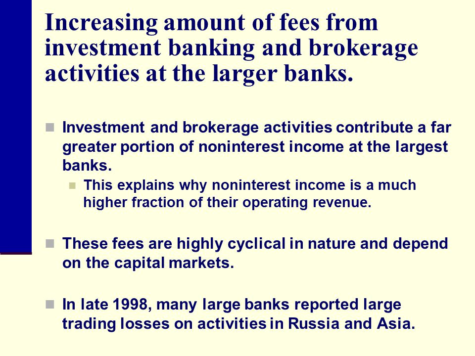 Increasing amount of fees from investment banking and brokerage activities at the larger banks.