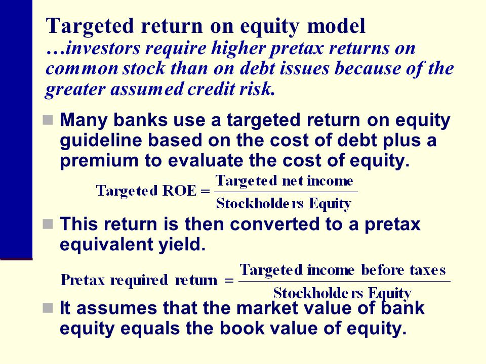 Targeted return on equity model …investors require higher pretax returns on common stock than on debt issues because of the greater assumed credit risk.