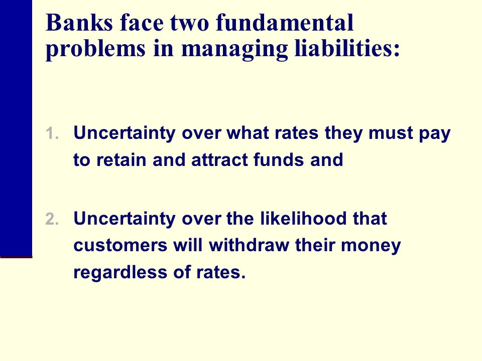 Banks face two fundamental problems in managing liabilities: