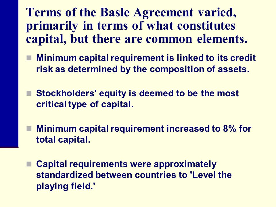 Terms of the Basle Agreement varied, primarily in terms of what constitutes capital, but there are common elements.