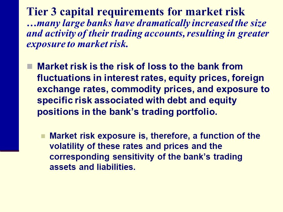 Tier 3 capital requirements for market risk …many large banks have dramatically increased the size and activity of their trading accounts, resulting in greater exposure to market risk.
