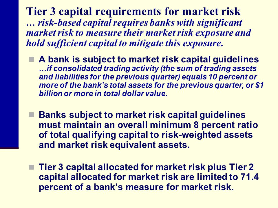 Tier 3 capital requirements for market risk … risk-based capital requires banks with significant market risk to measure their market risk exposure and hold sufficient capital to mitigate this exposure.