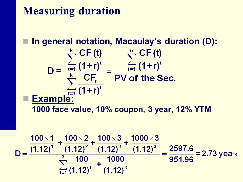 Measuring duration In general notation, Macaulay's duration (D): Example: 1000 face value, 10% coupon, 3 year, 12% YTM.