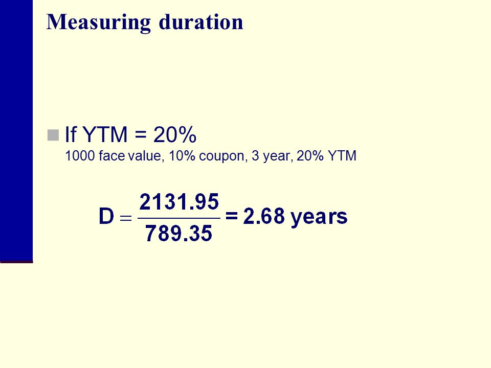 Measuring duration If YTM = 20% 1000 face value, 10% coupon, 3 year, 20% YTM