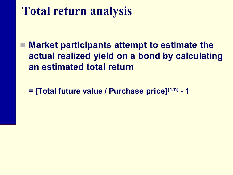 Total return analysis Market participants attempt to estimate the actual realized yield on a bond by calculating an estimated total return.