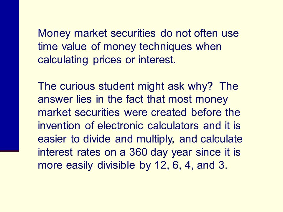 Money market securities do not often use time value of money techniques when calculating prices or interest.