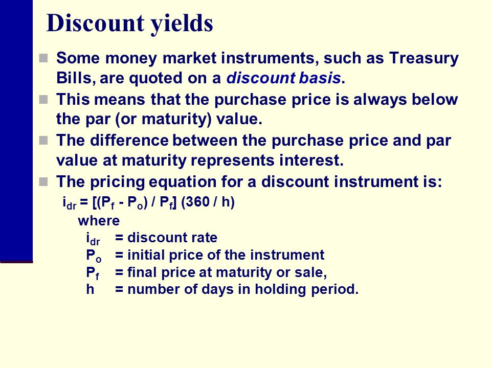 Discount yields Some money market instruments, such as Treasury Bills, are quoted on a discount basis.