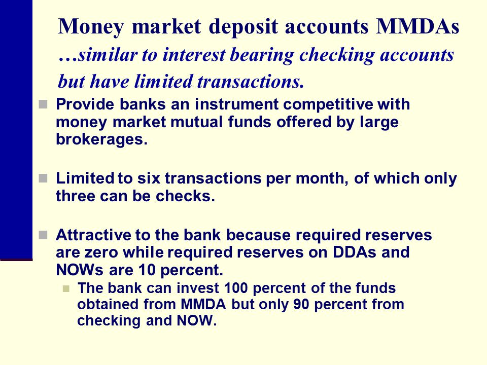 Money market deposit accounts MMDAs …similar to interest bearing checking accounts but have limited transactions.