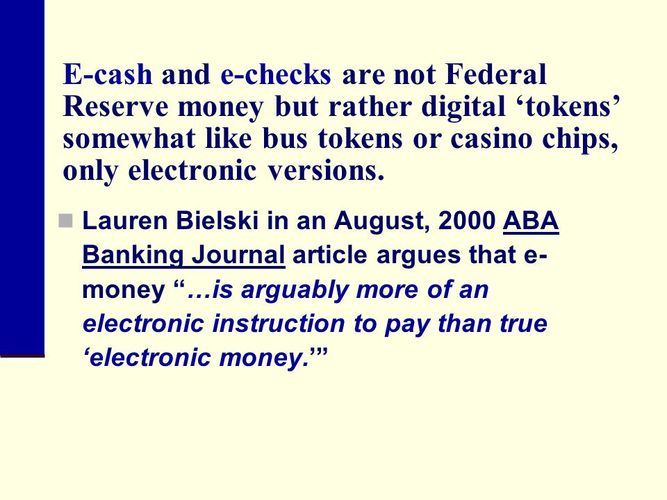 E-cash and e-checks are not Federal Reserve money but rather digital 'tokens' somewhat like bus tokens or casino chips, only electronic versions.